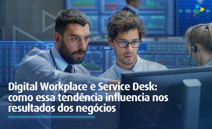 Digital Workplace e Service Desk: como essa tendência influencia nos resultados dos negócios