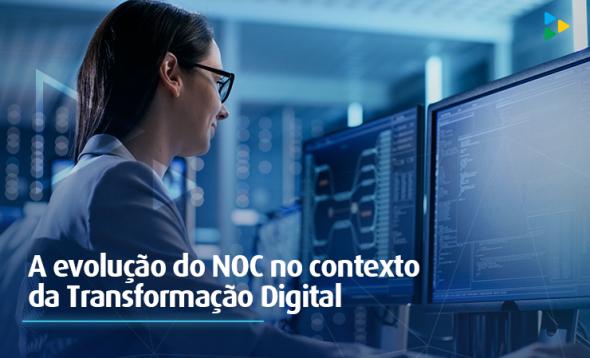 A evolução do modelo tradicional de NOC no contexto da Transformação Digital