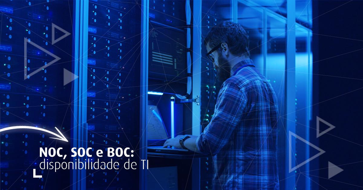 NOC, SOC e BOC: o que são e como garantem disponibilidade de TI